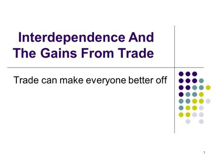 1 Interdependence And The Gains From Trade Trade can make everyone better off.