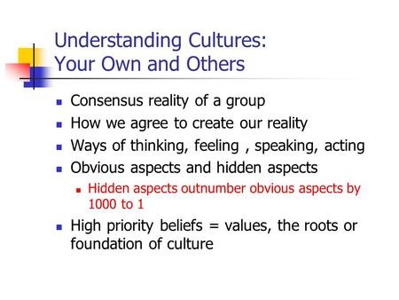 Understanding Cultures: Your Own and Others Consensus reality of a group How we agree to create our reality Ways of thinking, feeling, speaking, acting.