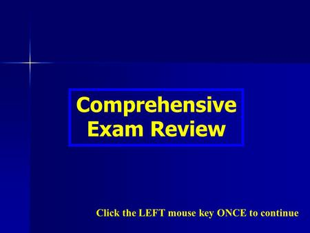 Comprehensive Exam Review Click the LEFT mouse key ONCE to continue.