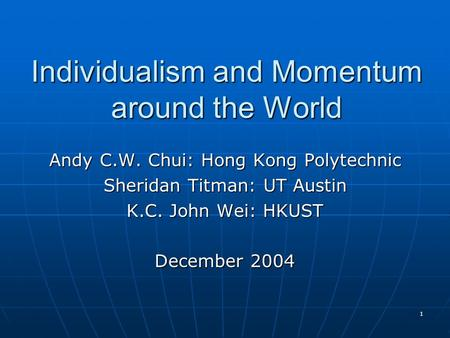 1 Individualism and Momentum around the World Andy C.W. Chui: Hong Kong Polytechnic Sheridan Titman: UT Austin K.C. John Wei: HKUST December 2004.