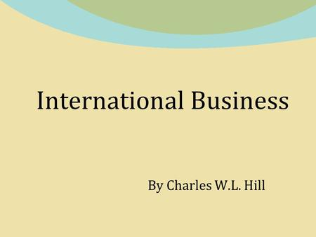 International Business By Charles W.L. Hill. Chapter 1 Globalization Copyright © 2011 by the McGraw-Hill Companies, Inc. All rights reserved. McGraw-Hill/Irwin.