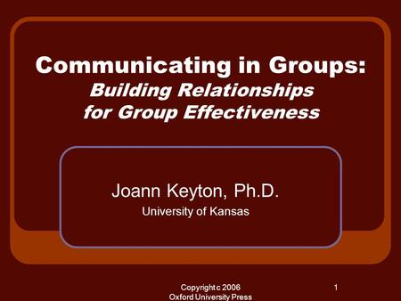 Copyright c 2006 Oxford University Press 1 Communicating in Groups: Building Relationships for Group Effectiveness Joann Keyton, Ph.D. University of Kansas.