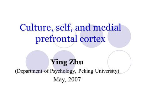 Culture, self, and medial prefrontal cortex Ying Zhu (Department of Psychology, Peking University) May, 2007.