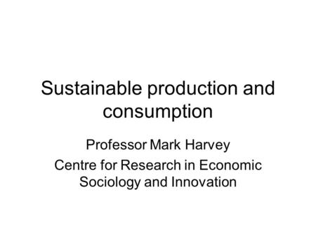 Sustainable production and consumption Professor Mark Harvey Centre for Research in Economic Sociology and Innovation.