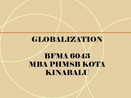GLOBALIZATION BFMA 6043 MBA PHMSB KOTA KINABALU. 1-2 1.What is globalization? 2.Why it is important, even to domestic firms? 3.How does globalization.