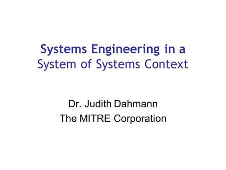 Systems Engineering in a System of Systems Context Dr. Judith Dahmann The MITRE Corporation.
