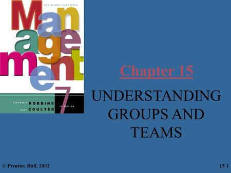 Chapter 15 UNDERSTANDING GROUPS AND TEAMS © Prentice Hall, 2002 15-1.