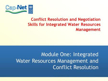 Module One: Integrated Water Resources Management and Conflict Resolution Conflict Resolution and Negotiation Skills for Integrated Water Resources Management.