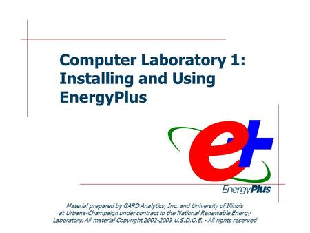 Computer Laboratory 1: Installing and Using EnergyPlus Material prepared by GARD Analytics, Inc. and University of Illinois at Urbana-Champaign under contract.