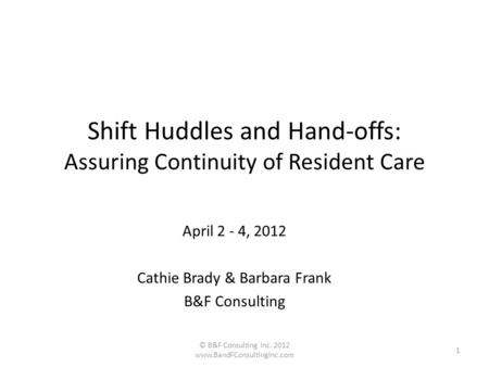 Shift Huddles and Hand-offs: Assuring Continuity of Resident Care April 2 - 4, 2012 Cathie Brady & Barbara Frank B&F Consulting © B&F Consulting Inc. 2012.