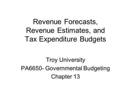 Revenue Forecasts, Revenue Estimates, and Tax Expenditure Budgets Troy University PA6650- Governmental Budgeting Chapter 13.