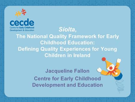 Síolta, The National Quality Framework for Early Childhood Education: Defining Quality Experiences for Young Children in Ireland Jacqueline Fallon Centre.