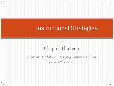 Chapter Thirteen Educational Psychology: Developing Learners 6th edition Jeanne Ellis Ormrod Instructional Strategies.