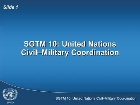SGTM 10: United Nations Civil–Military Coordination Slide 1 SGTM 10: United Nations Civil–Military Coordination.