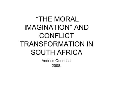 """THE MORAL IMAGINATION"" AND CONFLICT TRANSFORMATION IN SOUTH AFRICA Andries Odendaal 2008."
