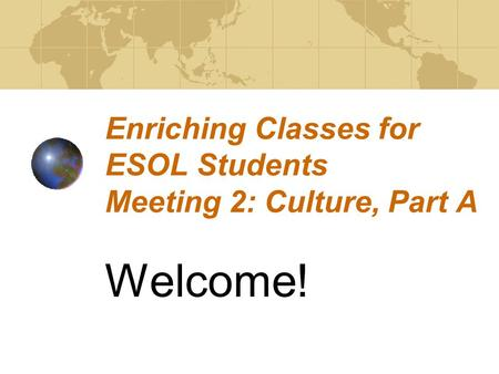 Enriching Classes for ESOL Students Meeting 2: Culture, Part A Welcome!