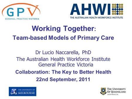 Working Together : Team-based Models of Primary Care Dr Lucio Naccarella, PhD The Australian Health Workforce Institute General Practice Victoria Collaboration:
