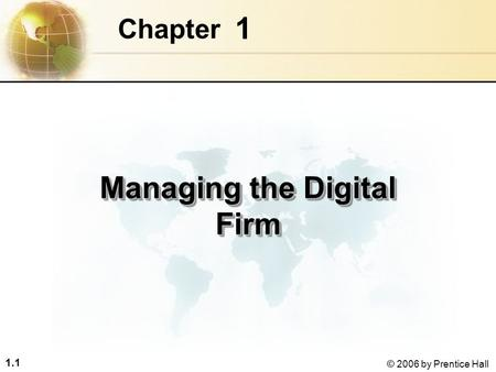 1.1 © 2006 by Prentice Hall 1 Chapter Managing the Digital Firm.