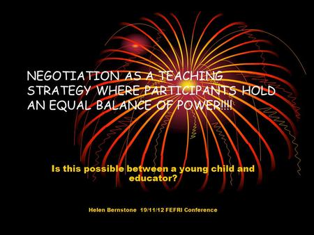 NEGOTIATION AS A TEACHING STRATEGY WHERE PARTICIPANTS HOLD AN EQUAL BALANCE OF POWER!!!! Is this possible between a young child and educator? Helen Bernstone.