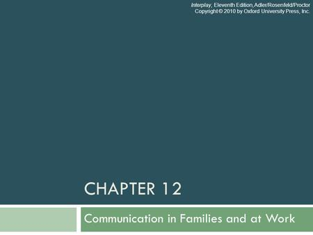 CHAPTER 12 Communication in Families and at Work Interplay, Eleventh Edition, Adler/Rosenfeld/Proctor Copyright © 2010 by Oxford University Press, Inc.