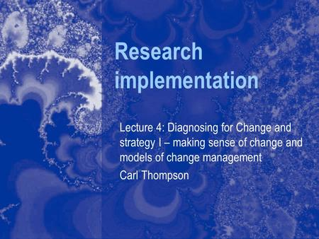 Research implementation Lecture 4: Diagnosing for Change and strategy I – making sense of change and models of change management Carl Thompson.