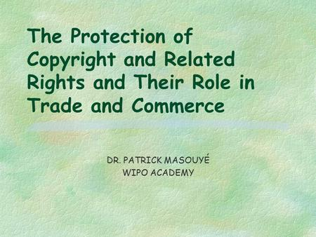 The Protection of Copyright and Related Rights and Their Role in Trade and Commerce DR. PATRICK MASOUYÉ WIPO ACADEMY.