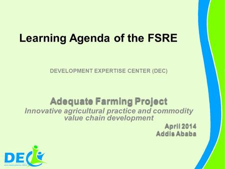 Learning Agenda of the FSRE DEVELOPMENT EXPERTISE CENTER (DEC) Adequate Farming Project Innovative agricultural practice and commodity value chain development.