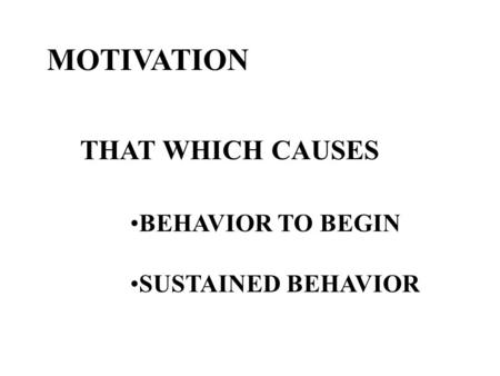 MOTIVATION THAT WHICH CAUSES BEHAVIOR TO BEGIN SUSTAINED BEHAVIOR.