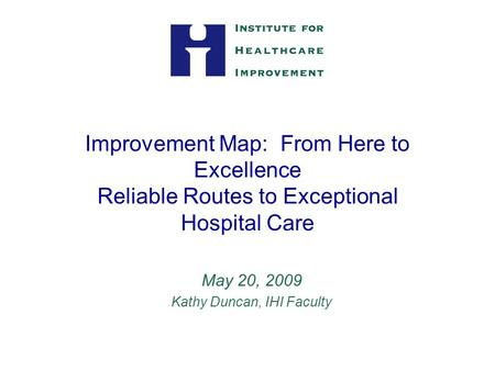 Improvement Map: From Here to Excellence Reliable Routes to Exceptional Hospital Care May 20, 2009 Kathy Duncan, IHI Faculty.