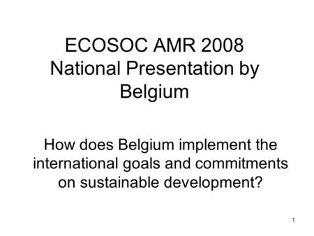 1 ECOSOC AMR 2008 National Presentation by Belgium How does Belgium implement the international goals and commitments on sustainable development?