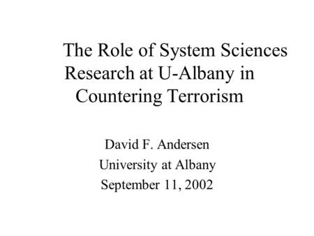 The Role of System Sciences Research at U-Albany in Countering Terrorism David F. Andersen University at Albany September 11, 2002.