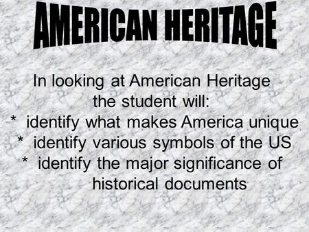 In looking at American Heritage the student will: * identify what makes America unique * identify various symbols of the US * identify the major significance.