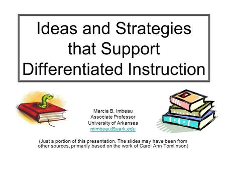 Ideas and Strategies that Support Differentiated Instruction Marcia B. Imbeau Associate Professor University of Arkansas (Just a portion.