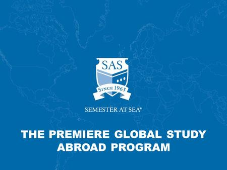 THE PREMIERE GLOBAL STUDY ABROAD PROGRAM. Established in 1963 Originally funded by C.Y. Tung family of Hong Kong Unique shipboard global comparative program.