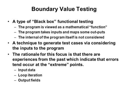 "Boundary Value Testing A type of ""Black box"" functional testing –The program is viewed as a mathematical ""function"" –The program takes inputs and maps."