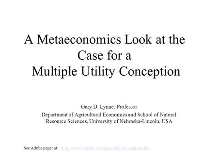 A Metaeconomics Look at the Case for a Multiple Utility Conception Gary D. Lynne, Professor Department of Agricultural Economics and School of Natural.