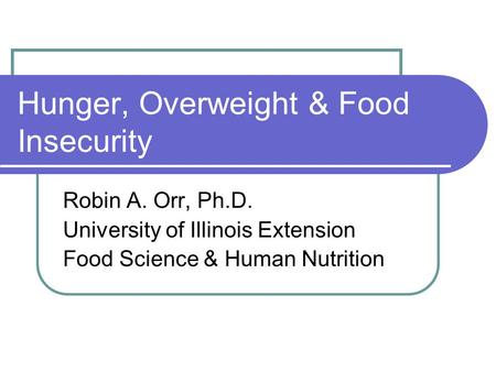 Hunger, Overweight & Food Insecurity Robin A. Orr, Ph.D. University of Illinois Extension Food Science & Human Nutrition.