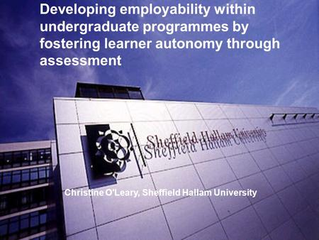 Developing employability within undergraduate programmes by fostering learner autonomy through assessment Christine O'Leary, Sheffield Hallam University.