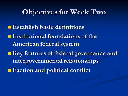 Objectives for Week Two Establish basic definitions Establish basic definitions Institutional foundations of the American federal system Institutional.