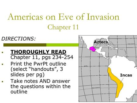 "Americas on Eve of Invasion Chapter 11 DIRECTIONS: THOROUGHLY READ Chapter 11, pgs 234-254 Print the PwrPt outline (select ""handouts"", 3 slides per pg)"