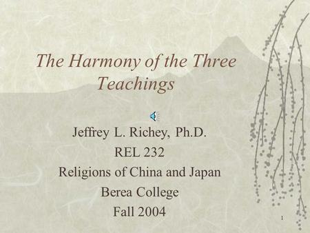 1 The Harmony of the Three Teachings Jeffrey L. Richey, Ph.D. REL 232 Religions of China and Japan Berea College Fall 2004.