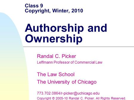 Class 9 Copyright, Winter, 2010 Authorship and Ownership Randal C. Picker Leffmann Professor of Commercial Law The Law School The University of Chicago.