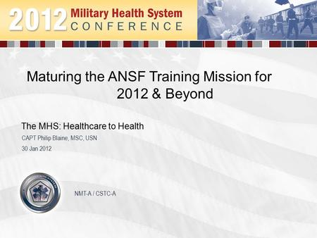 Maturing the ANSF Training Mission for 2012 & Beyond 30 Jan 2012 CAPT Philip Blaine, MSC, USN The MHS: Healthcare to Health NMT-A / CSTC-A.