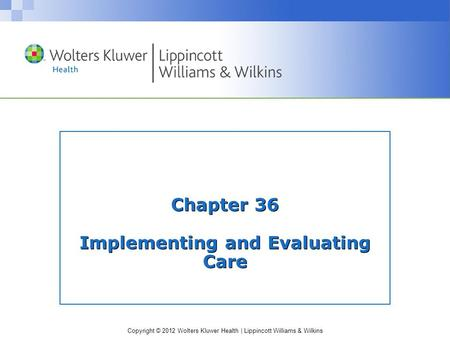 Copyright © 2012 Wolters Kluwer Health | Lippincott Williams & Wilkins Chapter 36 Implementing and Evaluating Care.