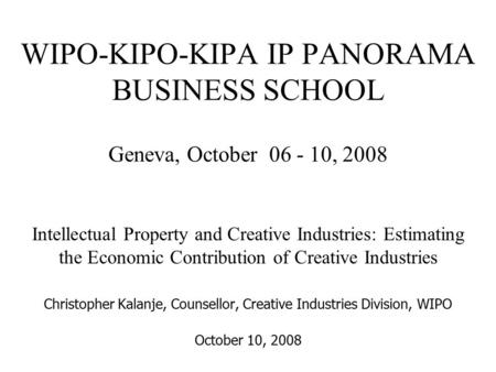 WIPO-KIPO-KIPA IP PANORAMA BUSINESS SCHOOL Geneva, October 06 - 10, 2008 Intellectual Property and Creative Industries: Estimating the Economic Contribution.