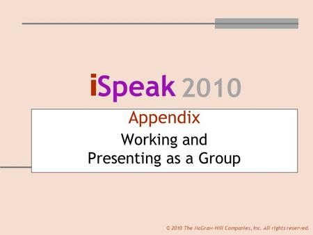 I Speak 2010 © 2010 The McGraw-Hill Companies, Inc. All rights reserved. Appendix Working and Presenting as a Group.