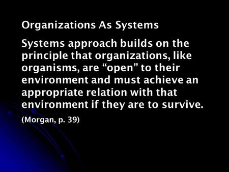 "Organizations As Systems Systems approach builds on the principle that organizations, like organisms, are ""open"" to their environment and must achieve."