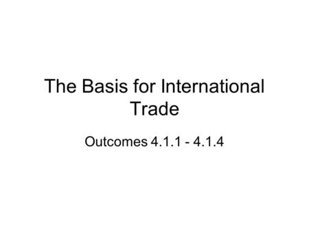 The Basis for International Trade Outcomes 4.1.1 - 4.1.4.