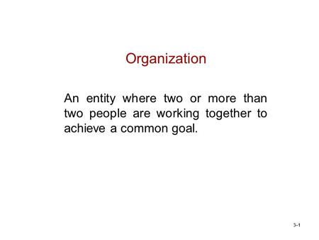 3–1 Organization An entity where two or more than two people are working together to achieve a common goal.