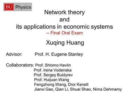 Network theory and its applications in economic systems -- Final Oral Exam Xuqing Huang Advisor: Prof. H. Eugene Stanley Collaborators: Prof. Shlomo Havlin.